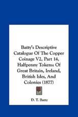 Batty's Descriptive Catalogue of the Copper Coinage V2, Part 14, Halfpenny Tokens - D T Batty (editor)