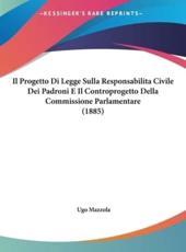 Il Progetto Di Legge Sulla Responsabilitacivile Dei Padroni E Il Controprogetto Della Commissione Parlamentare (1885) - Ugo Mazzola (author)