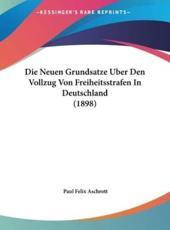 Die Neuen Grundsatze Uber Den Vollzug Von Freiheitsstrafen in Deutschland (1898) - Paul Felix Aschrott (author)