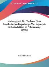 Abhangigkeit Der Tonhohe Einer Musikalischen Bogenlampe Von Kapazitat, Selbstinduktion U. Polspannung (1906) - Richard Schalhorn (author)