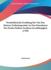 Protokollarische Erzehlung Der Von Den Mainzer Freiheitsaposteln an Den Einwohnern Des Dorfes Finthen Verubten Gewaltthatigkeit (1799) - Anonymous (author)