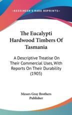The Eucalypti Hardwood Timbers of Tasmania - Gray Brothers Publisher Messrs Gray Brothers Publisher (author), Messrs Gray Brothers Publisher (author)