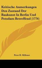 Kritische Anmerkungen Den Zustand Der Baukunst in Berlin Und Potsdam Betreffend (1776) - Peter H Millenet (author)