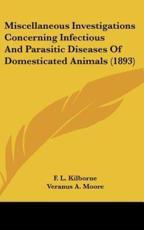 Miscellaneous Investigations Concerning Infectious and Parasitic Diseases of Domesticated Animals (1893) - F L Kilborne (author), Veranus A Moore (author), E C Schroeder (author)
