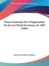 Notice Sommaire Sur L'Organisation Du Service Postal En France, En 1893 (1893) - Nationale Publisher Imprimerie Nationale Publisher (author), Imprimerie Nationale Publisher (author)