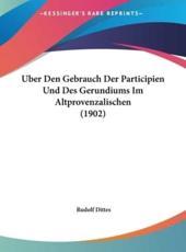 Uber Den Gebrauch Der Participien Und Des Gerundiums Im Altprovenzalischen (1902) - Rudolf Dittes (author)