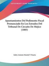 Apuntamientos Del Pedimento Fiscal Pronunciado En Los Estrados Del Tribunal De Circuito De Mejico (1885) - Isidro Antonio Montiel y Duarte (author)