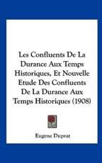Les Confluents De La Durance Aux Temps Historiques, Et Nouvelle Etude Des Confluents De La Durance Aux Temps Historiques (1908) - Eugene Duprat (author)