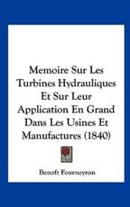 Memoire Sur Les Turbines Hydrauliques Et Sur Leur Application En Grand Dans Les Usines Et Manufactures (1840) - Benoft Fourneyron (author)
