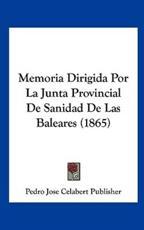 Memoria Dirigida Por La Junta Provincial De Sanidad De Las Baleares (1865) - Jose Celabert Publisher Pedro Jose Celabert Publisher (author), Pedro Jose Celabert Publisher (author)