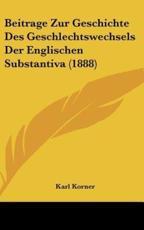 Beitrage Zur Geschichte Des Geschlechtswechsels Der Englischen Substantiva (1888) - Karl Korner (author)