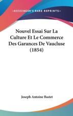 Nouvel Essai Sur La Culture Et Le Commerce Des Garances De Vaucluse (1854) - Joseph Antoine Bastet (author)