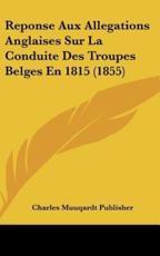 Reponse Aux Allegations Anglaises Sur La Conduite Des Troupes Belges En 1815 (1855) - Muuqardt Publisher Charles Muuqardt Publisher (author), Charles Muugardt Publisher (author)