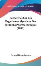 Recherches Sur Les Organismes Myceliens Des Solutions Pharmaceutiques (1899) - Fernand Pierre Gueguen (author)