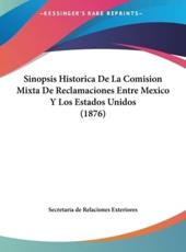 Sinopsis Historica De La Comision Mixta De Reclamaciones Entre Mexico Y Los Estados Unidos (1876) - De Relaciones Exteriores Secretaria De Relaciones Exteriores (author), Secretaria de Relaciones Exteriores (author)