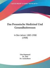 Das Preussische Medizinal Und Gesundheitswesen - Otto Rapmund, Dr Abel (editor), Dr Aschenborn (editor), Dr Abel (editor), Dr Aschenborn (editor)