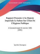 Rapport Presente a Sa Majeste Imperiale Le Sultan Sur L'Etat De L'Hygiene Publique - Spyridon Maurogenes (author)