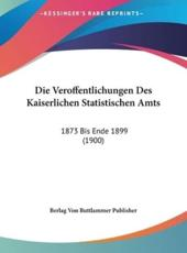 Die Veroffentlichungen Des Kaiserlichen Statistischen Amts - Von Buttlammer Publisher Berlag Von Buttlammer Publisher (author), Berlag Von Buttlammer Publisher (author)