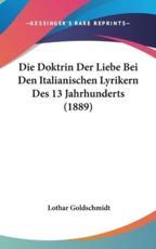 Die Doktrin Der Liebe Bei Den Italianischen Lyrikern Des 13 Jahrhunderts (1889) - Lothar Goldschmidt (author)