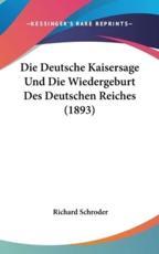 Die Deutsche Kaisersage Und Die Wiedergeburt Des Deutschen Reiches (1893) - Richard Schroder (author)