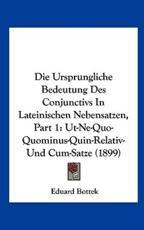 Die Ursprungliche Bedeutung Des Conjunctivs in Lateinischen Nebensatzen, Part 1 - Eduard Bottek (author)