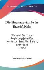 Die Finanzzustande Im Erzstift Koln - Johannes Maria Ruetz (author)