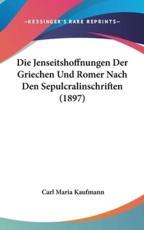 Die Jenseitshoffnungen Der Griechen Und Romer Nach Den Sepulcralinschriften (1897) - Carl Maria Kaufmann (author)