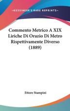 Commento Metrico a XIX Liriche Di Orazio Di Metro Rispettivamente Diverso (1889) - Ettore Stampini (author)
