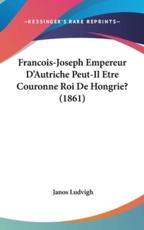 Francois-Joseph Empereur D'Autriche Peut-Il Etre Couronne Roi De Hongrie? (1861) - Janos Ludvigh (author)