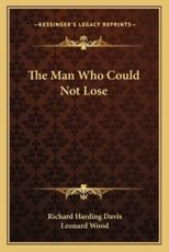 The Man Who Could Not Lose - Richard Harding Davis, Attorney at an International Law Firm Independent Scholar Leonard Wood (introduction)