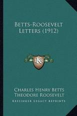 Betts-Roosevelt Letters (1912) - Charles Henry Betts (author), Theodore Roosevelt (author)