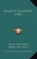 Bagsby's Daughter (1901) - Bessie Van Vorst (author), Marie Van Vorst (author)