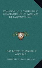 Consejos De La Sabiduria O Compendio De Las Maximas De Salomon (1691) - Jose Lopez Echaburu y Alcaraz (author)