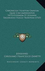 Chronicon Venetum Omnium Quae Circumferuntur Vetustissimum Et Johanni Sagornino Vulgo Tributum (1765) - Johannes (author), Girolamo Francesco Zanetti (author)