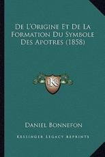 De L'Origine Et De La Formation Du Symbole Des Apotres (1858) - Daniel Bonnefon (author)