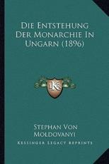 Die Entstehung Der Monarchie In Ungarn (1896) - Stephan Von Moldovanyi (author)
