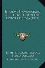 Informe Pronunciado Por El Lic. D. Demetrio Montes De Oca (1872) - Demetrio Montesdeoca (author), Pedro Delgado (author)