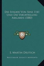 Die Synode Von Sens 1141 Und Die Verurteilung Abalards (1880) - S Martin Deutsch (author)