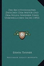 Das Rechtsverhaltnis Zwischen Dem Mieter Und Dem Neuen Erwerber Einer Unbeweglichen Sache (1892) - Erwin Tanner (author)