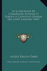 De La Necessite De Commencer, Achever Et Publier Le Catalogue General Des Livres Imprimes (1847) - Alexis Paulin Paris (author)