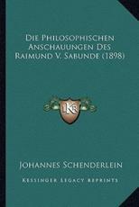 Die Philosophischen Anschauungen Des Raimund V. Sabunde (1898) - Johannes Schenderlein (author)