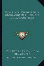 Essai Sur Les Progres De La Geographie De L'Interieur De L'Afrique (1826) - Philippe F Lasnon De La Renaudiere (author)