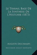 Le Travail Base De La Synthese De L'Histoire (1873) - Auguste DesChamps (author)