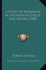 Le Port De Bordeaux Sa Situation Actuelle-Son Avenir (1908) - Etienne Huyard (author)