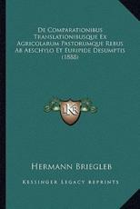 De Comparationibus Translationibusque Ex Agricolarum Pastorumque Rebus Ab Aeschylo Et Euripide Desumptis (1888) - Hermann Briegleb (author)