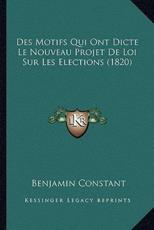 Des Motifs Qui Ont Dicte Le Nouveau Projet De Loi Sur Les Elections (1820) - Benjamin Constant (author)