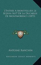 L'Entree A Montpellier Le 18 Juin 1617 De La Duchesse De Montmorency (1873) - Antoine Ranchin (author)