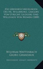 Die Lebensbeschreibungen Des Hl. Willibrord, Gregors Von Utrecht, Liudgers Und Willehads Von Bremen (1888) - Wilhelm Wattenbach (author), Georg Grandaur (author), Mauritz Laurent (author)