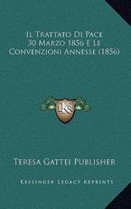 Il Trattato Di Pace 30 Marzo 1856 E Le Convenzioni Annesse (1856) - Teresa Gattei Publisher (author)