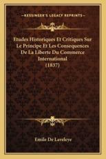 Etudes Historiques Et Critiques Sur Le Principe Et Les Consequences De La Liberte Du Commerce International (1837) - Emile De Laveleye (author)